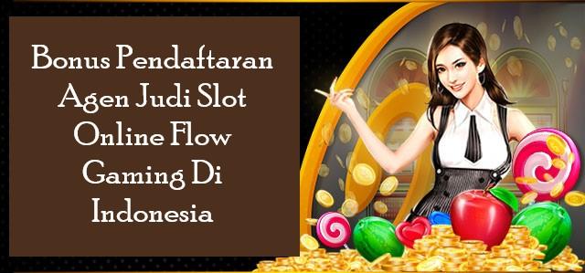 Bonus Pendaftaran Agen Judi Slot Online Flow Gaming Di Indonesia